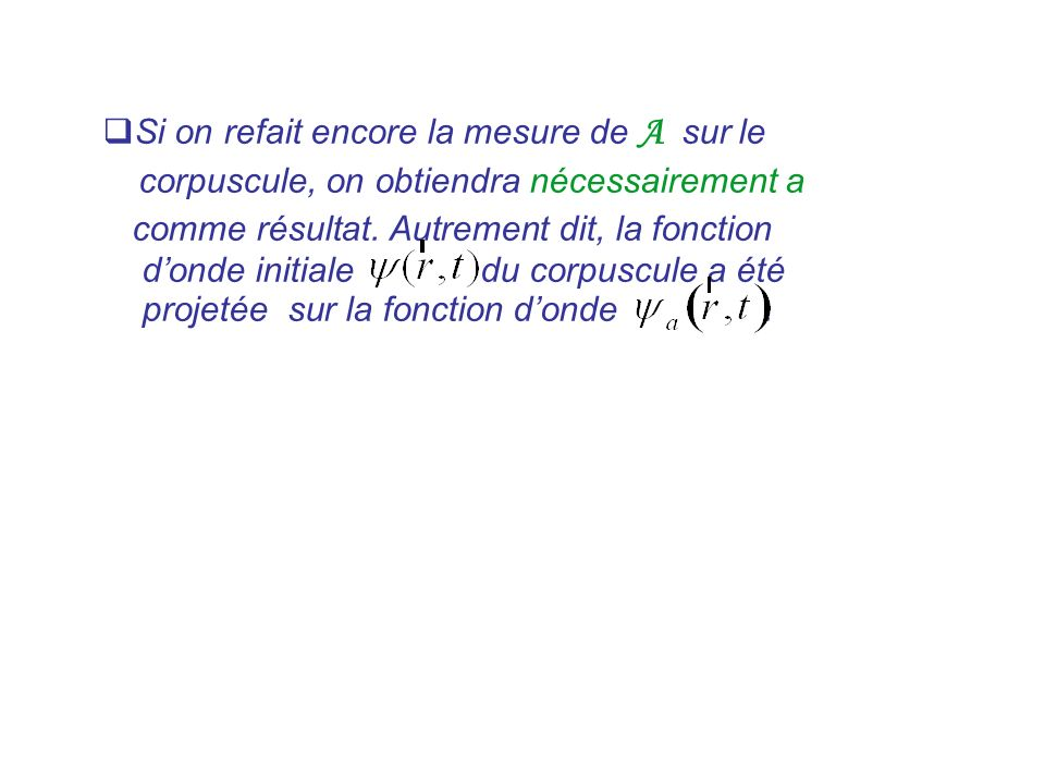 Si on refait encore la mesure de A sur le corpuscule, on obtiendra nécessairement a comme résultat. Autrement dit, la fonction donde initiale du corpu