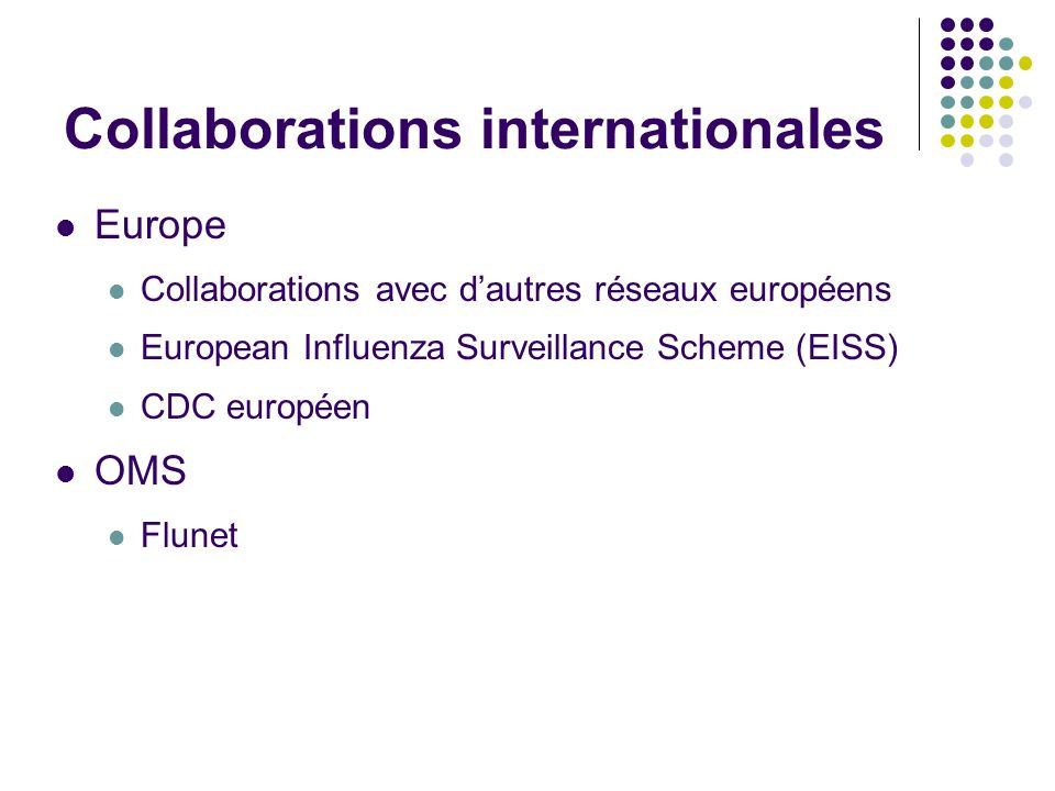 Collaborations internationales Europe Collaborations avec dautres réseaux européens European Influenza Surveillance Scheme (EISS) CDC européen OMS Flu