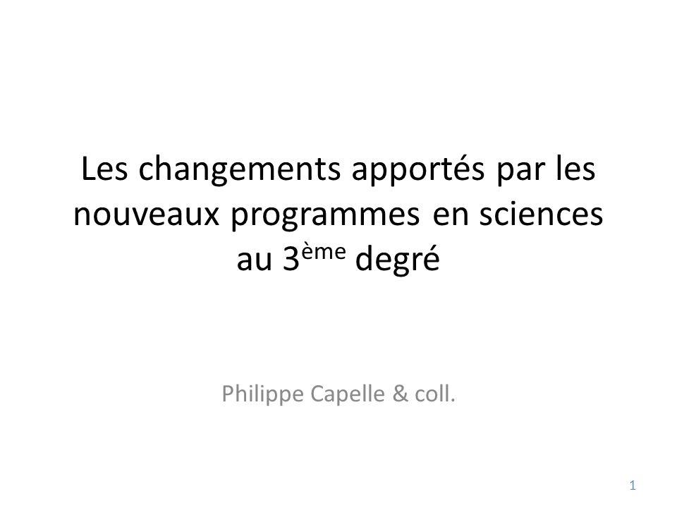 Les changements apportés par les nouveaux programmes en sciences au 3 ème degré Philippe Capelle & coll.
