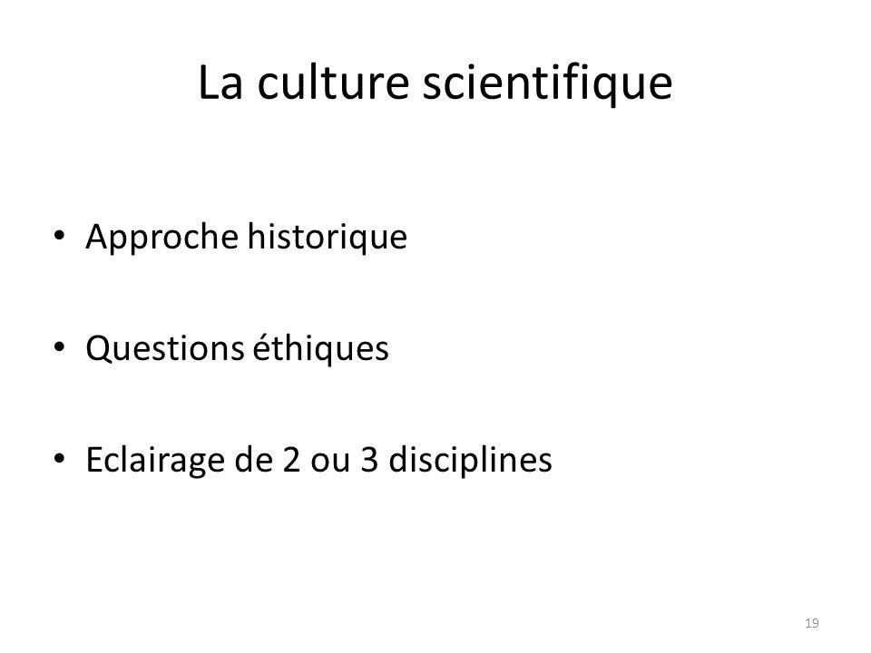 La culture scientifique Approche historique Questions éthiques Eclairage de 2 ou 3 disciplines 19