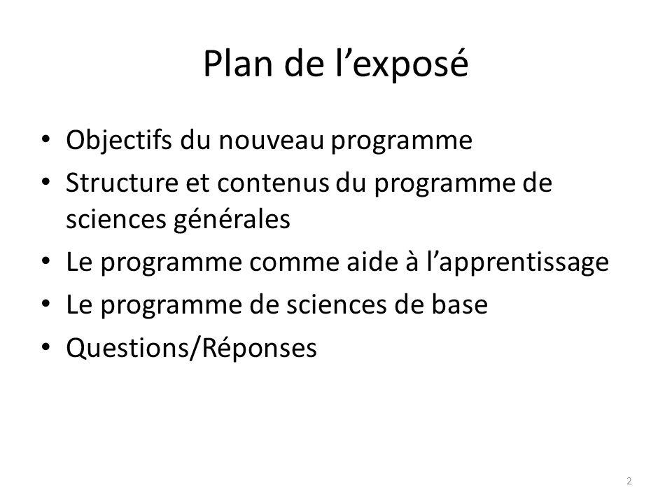 Plan de lexposé Objectifs du nouveau programme Structure et contenus du programme de sciences générales Le programme comme aide à lapprentissage Le programme de sciences de base Questions/Réponses 2