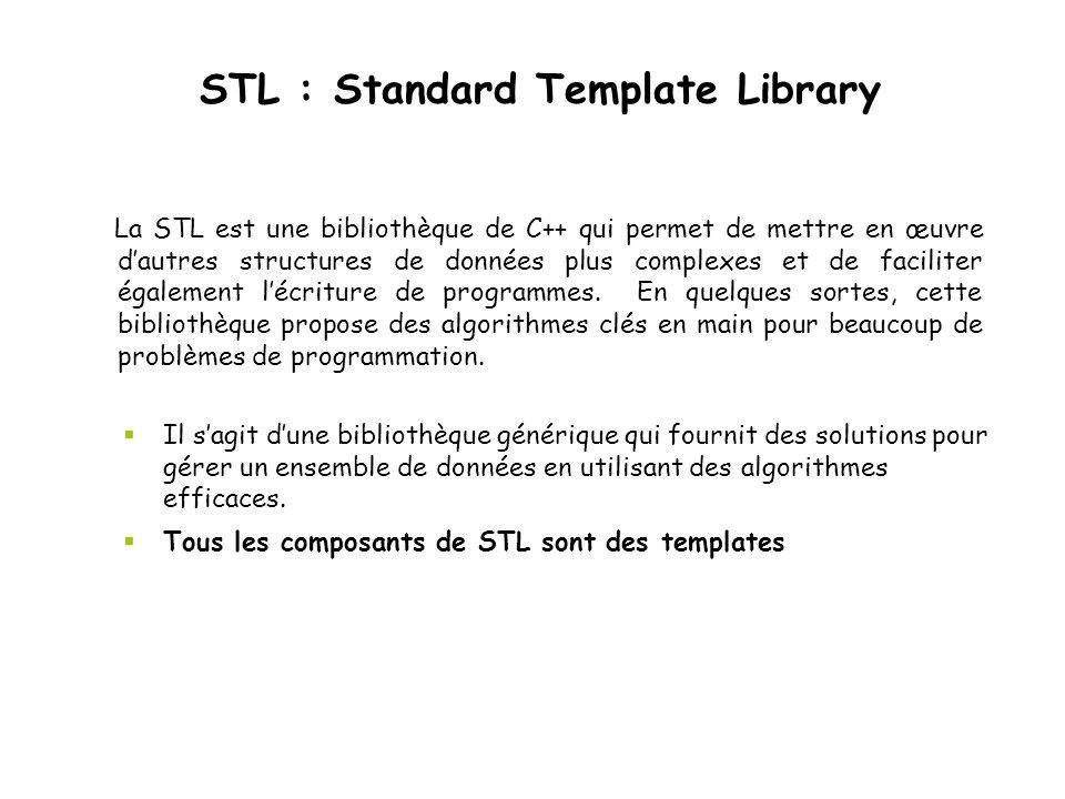 STL : Standard Template Library La STL est une bibliothèque de C++ qui permet de mettre en œuvre dautres structures de données plus complexes et de fa