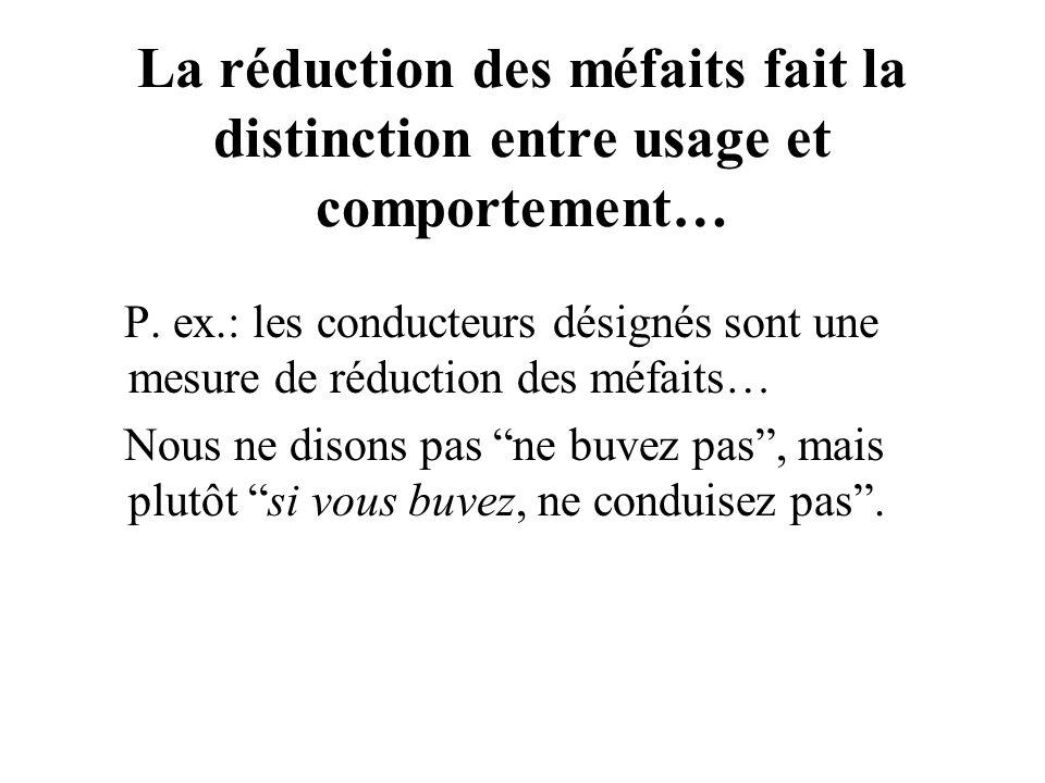 La réduction des méfaits fait la distinction entre usage et comportement… P. ex.: les conducteurs désignés sont une mesure de réduction des méfaits… N