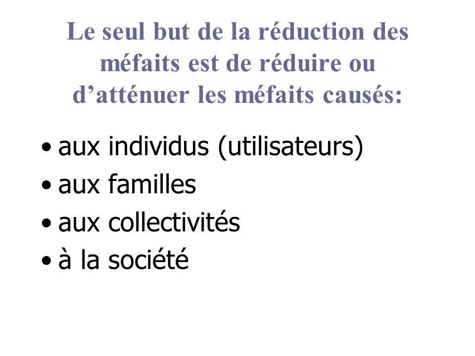 Le seul but de la réduction des méfaits est de réduire ou datténuer les méfaits causés: aux individus (utilisateurs) aux familles aux collectivités à la société