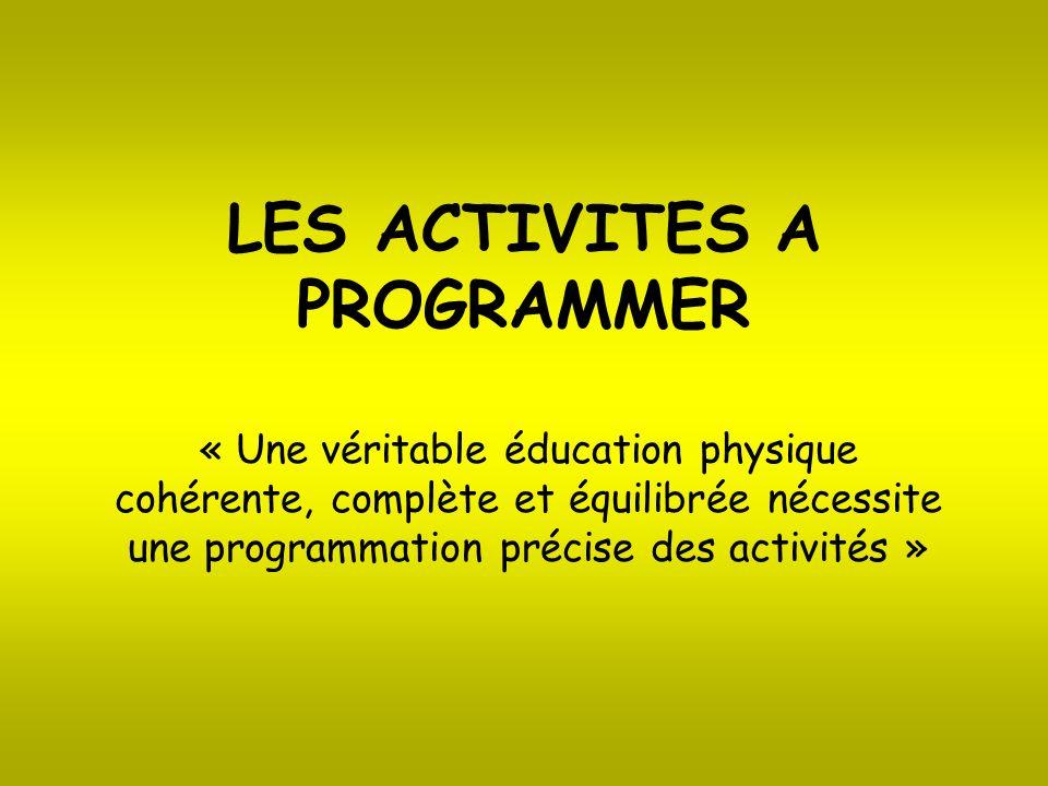 LES ACTIVITES A PROGRAMMER « Une véritable éducation physique cohérente, complète et équilibrée nécessite une programmation précise des activités »