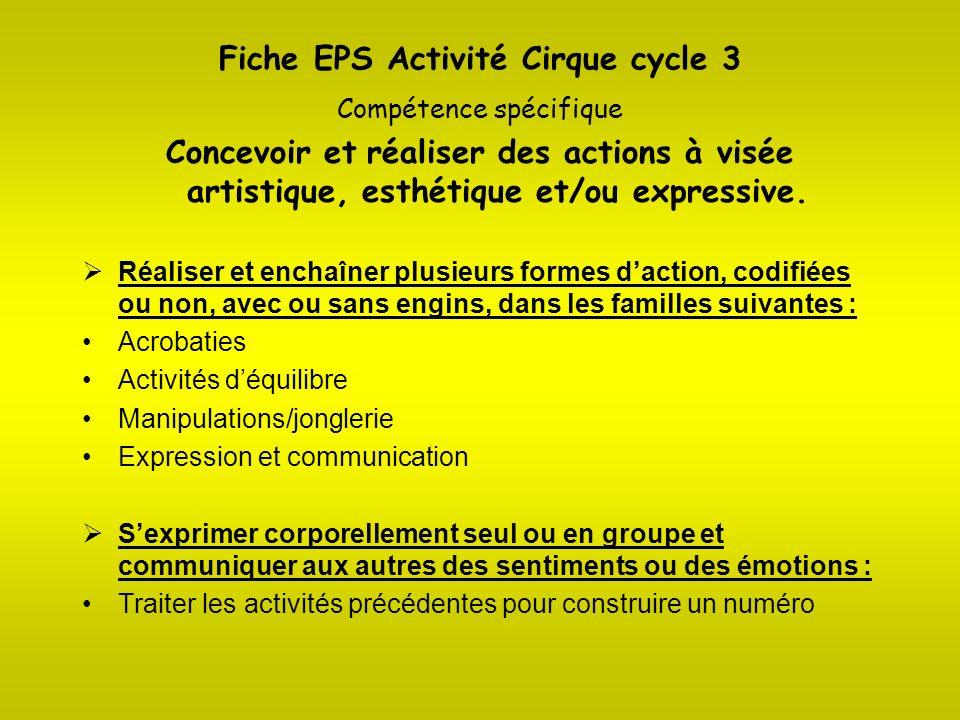 Fiche EPS Activité Cirque cycle 3 Compétence spécifique Concevoir et réaliser des actions à visée artistique, esthétique et/ou expressive. Réaliser et