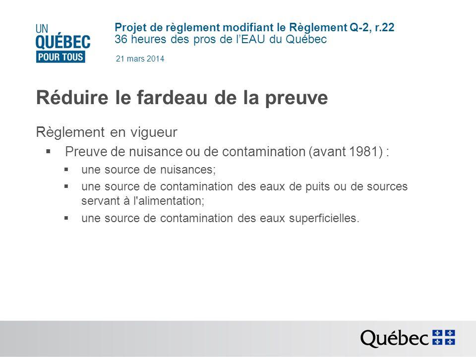 Projet de règlement modifiant le Règlement Q-2, r.22 36 heures des pros de lEAU du Québec 21 mars 2014 Réduire le fardeau de la preuve Règlement en vigueur Preuve de nuisance ou de contamination (avant 1981) : une source de nuisances; une source de contamination des eaux de puits ou de sources servant à l alimentation; une source de contamination des eaux superficielles.