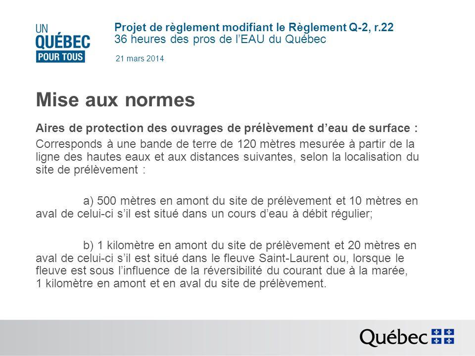 Projet de règlement modifiant le Règlement Q-2, r.22 36 heures des pros de lEAU du Québec 21 mars 2014 Mise aux normes Aires de protection des ouvrages de prélèvement deau de surface : Corresponds à une bande de terre de 120 mètres mesurée à partir de la ligne des hautes eaux et aux distances suivantes, selon la localisation du site de prélèvement : a) 500 mètres en amont du site de prélèvement et 10 mètres en aval de celui-ci sil est situé dans un cours deau à débit régulier; b) 1 kilomètre en amont du site de prélèvement et 20 mètres en aval de celui-ci sil est situé dans le fleuve Saint-Laurent ou, lorsque le fleuve est sous linfluence de la réversibilité du courant due à la marée, 1 kilomètre en amont et en aval du site de prélèvement.