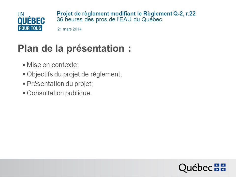 Projet de règlement modifiant le Règlement Q-2, r.22 36 heures des pros de lEAU du Québec 21 mars 2014 Plan de la présentation : Mise en contexte; Objectifs du projet de règlement; Présentation du projet; Consultation publique.