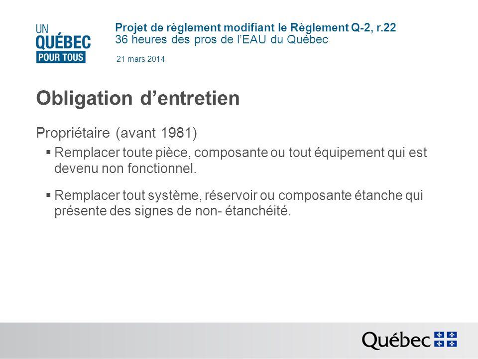 Projet de règlement modifiant le Règlement Q-2, r.22 36 heures des pros de lEAU du Québec 21 mars 2014 Obligation dentretien Propriétaire (avant 1981) Remplacer toute pièce, composante ou tout équipement qui est devenu non fonctionnel.