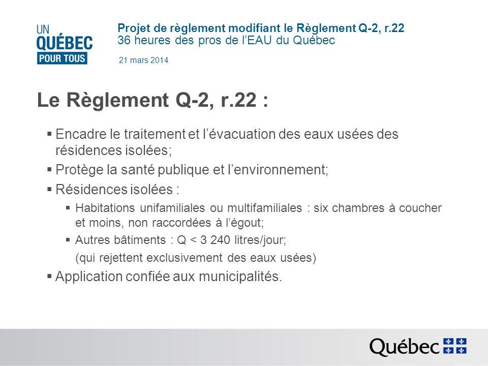 Projet de règlement modifiant le Règlement Q-2, r.22 36 heures des pros de lEAU du Québec 21 mars 2014 Le Règlement Q-2, r.22 : Encadre le traitement et lévacuation des eaux usées des résidences isolées; Protège la santé publique et lenvironnement; Résidences isolées : Habitations unifamiliales ou multifamiliales : six chambres à coucher et moins, non raccordées à légout; Autres bâtiments : Q < 3 240 litres/jour; (qui rejettent exclusivement des eaux usées) Application confiée aux municipalités.
