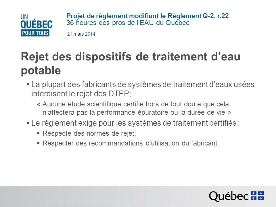 Projet de règlement modifiant le Règlement Q-2, r.22 36 heures des pros de lEAU du Québec 21 mars 2014 Rejet des dispositifs de traitement deau potable La plupart des fabricants de systèmes de traitement deaux usées interdisent le rejet des DTEP; « Aucune étude scientifique certifie hors de tout doute que cela naffectera pas la performance épuratoire ou la durée de vie » Le règlement exige pour les systèmes de traitement certifiés : Respecte des normes de rejet; Respecter des recommandations dutilisation du fabricant.