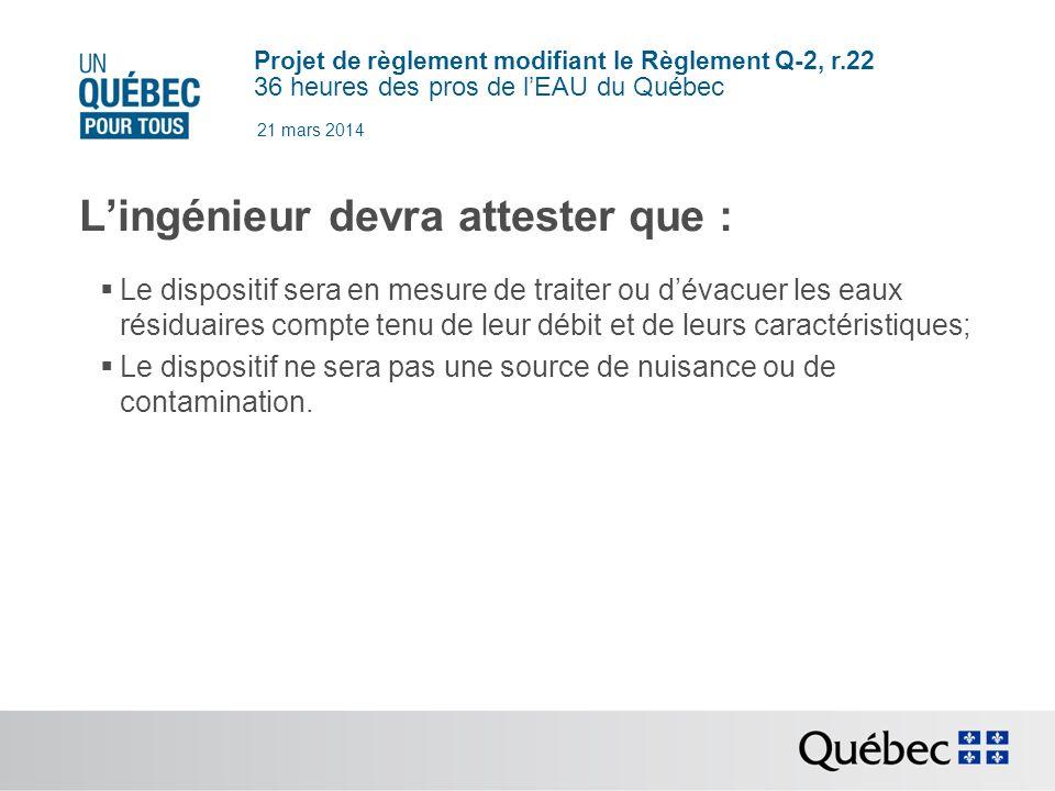 Projet de règlement modifiant le Règlement Q-2, r.22 36 heures des pros de lEAU du Québec 21 mars 2014 Lingénieur devra attester que : Le dispositif sera en mesure de traiter ou dévacuer les eaux résiduaires compte tenu de leur débit et de leurs caractéristiques; Le dispositif ne sera pas une source de nuisance ou de contamination.
