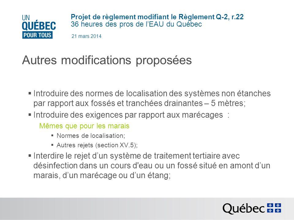 Projet de règlement modifiant le Règlement Q-2, r.22 36 heures des pros de lEAU du Québec 21 mars 2014 Autres modifications proposées Introduire des normes de localisation des systèmes non étanches par rapport aux fossés et tranchées drainantes – 5 mètres; Introduire des exigences par rapport aux marécages : Mêmes que pour les marais Normes de localisation; Autres rejets (section XV.5); Interdire le rejet dun système de traitement tertiaire avec désinfection dans un cours d eau ou un fossé situé en amont dun marais, dun marécage ou dun étang;