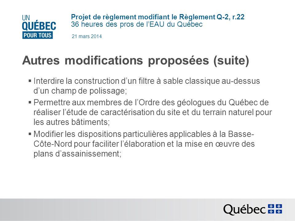 Projet de règlement modifiant le Règlement Q-2, r.22 36 heures des pros de lEAU du Québec 21 mars 2014 Autres modifications proposées (suite) Interdire la construction dun filtre à sable classique au-dessus dun champ de polissage; Permettre aux membres de lOrdre des géologues du Québec de réaliser létude de caractérisation du site et du terrain naturel pour les autres bâtiments; Modifier les dispositions particulières applicables à la Basse- Côte-Nord pour faciliter lélaboration et la mise en œuvre des plans dassainissement;