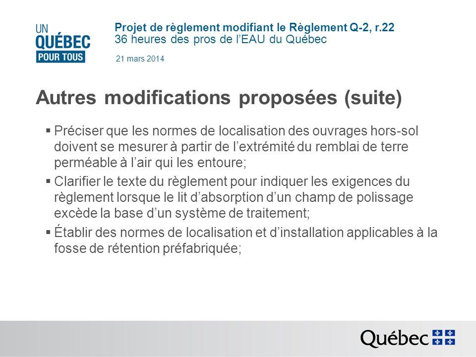 Projet de règlement modifiant le Règlement Q-2, r.22 36 heures des pros de lEAU du Québec 21 mars 2014 Autres modifications proposées (suite) Préciser que les normes de localisation des ouvrages hors-sol doivent se mesurer à partir de lextrémité du remblai de terre perméable à lair qui les entoure; Clarifier le texte du règlement pour indiquer les exigences du règlement lorsque le lit dabsorption dun champ de polissage excède la base dun système de traitement; Établir des normes de localisation et dinstallation applicables à la fosse de rétention préfabriquée;