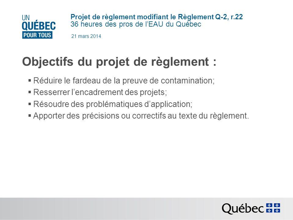 Projet de règlement modifiant le Règlement Q-2, r.22 36 heures des pros de lEAU du Québec 21 mars 2014 Objectifs du projet de règlement : Réduire le fardeau de la preuve de contamination; Resserrer lencadrement des projets; Résoudre des problématiques dapplication; Apporter des précisions ou correctifs au texte du règlement.