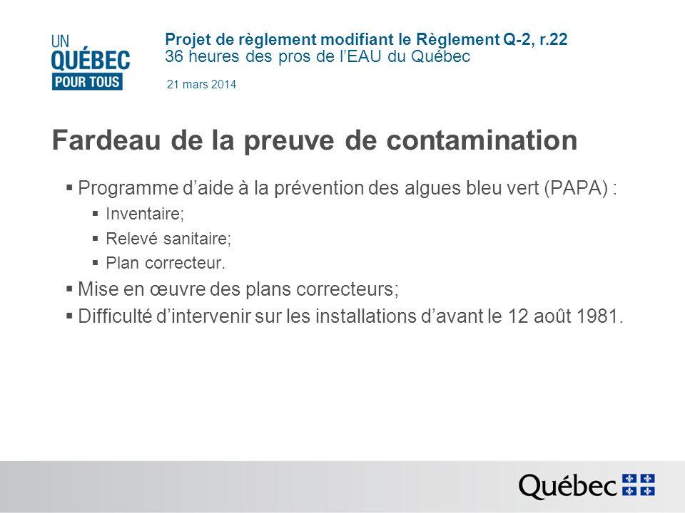 Projet de règlement modifiant le Règlement Q-2, r.22 36 heures des pros de lEAU du Québec 21 mars 2014 Fardeau de la preuve de contamination Programme daide à la prévention des algues bleu vert (PAPA) : Inventaire; Relevé sanitaire; Plan correcteur.