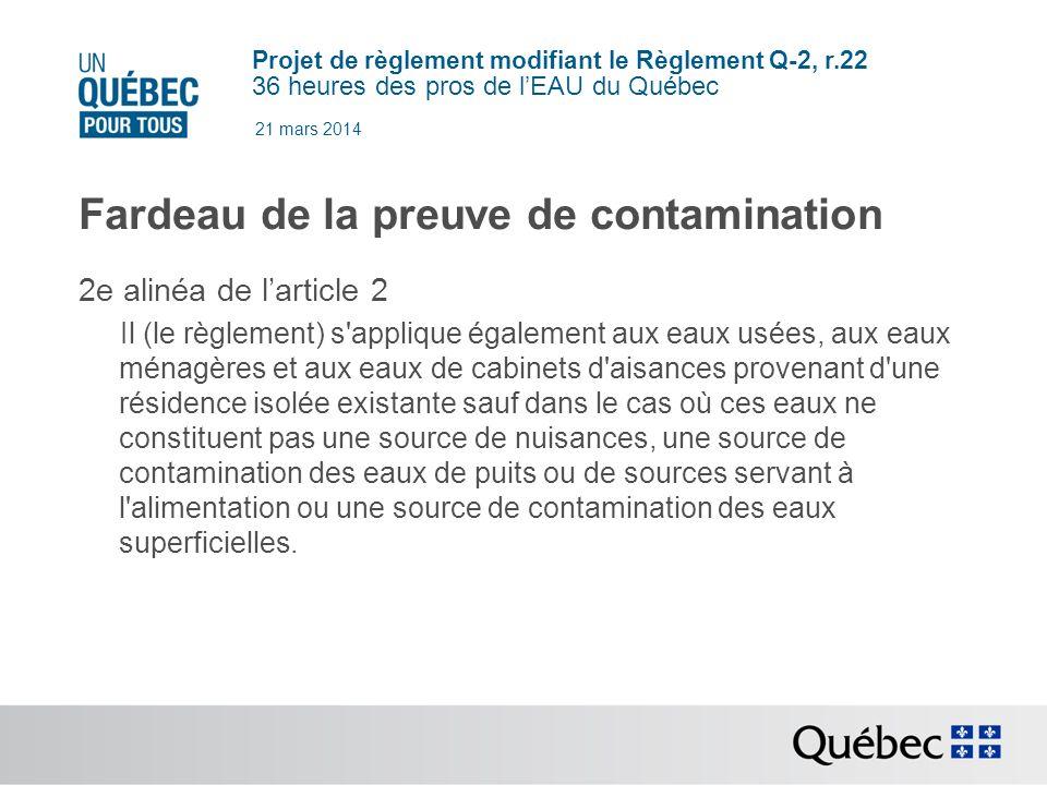 Projet de règlement modifiant le Règlement Q-2, r.22 36 heures des pros de lEAU du Québec 21 mars 2014 Fardeau de la preuve de contamination 2e alinéa de larticle 2 Il (le règlement) s applique également aux eaux usées, aux eaux ménagères et aux eaux de cabinets d aisances provenant d une résidence isolée existante sauf dans le cas où ces eaux ne constituent pas une source de nuisances, une source de contamination des eaux de puits ou de sources servant à l alimentation ou une source de contamination des eaux superficielles.
