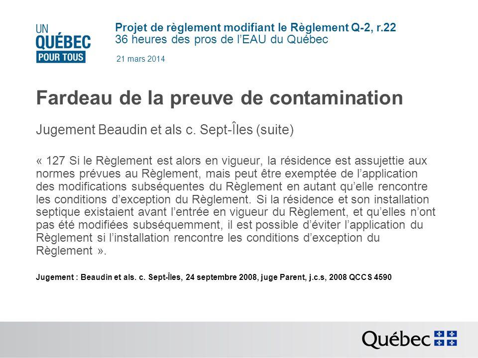 Projet de règlement modifiant le Règlement Q-2, r.22 36 heures des pros de lEAU du Québec 21 mars 2014 Fardeau de la preuve de contamination Preuve de nuisance ou de contamination (avant 1981) : une source de nuisances; une source de contamination des eaux de puits ou de sources servant à l alimentation; une source de contamination des eaux superficielles.