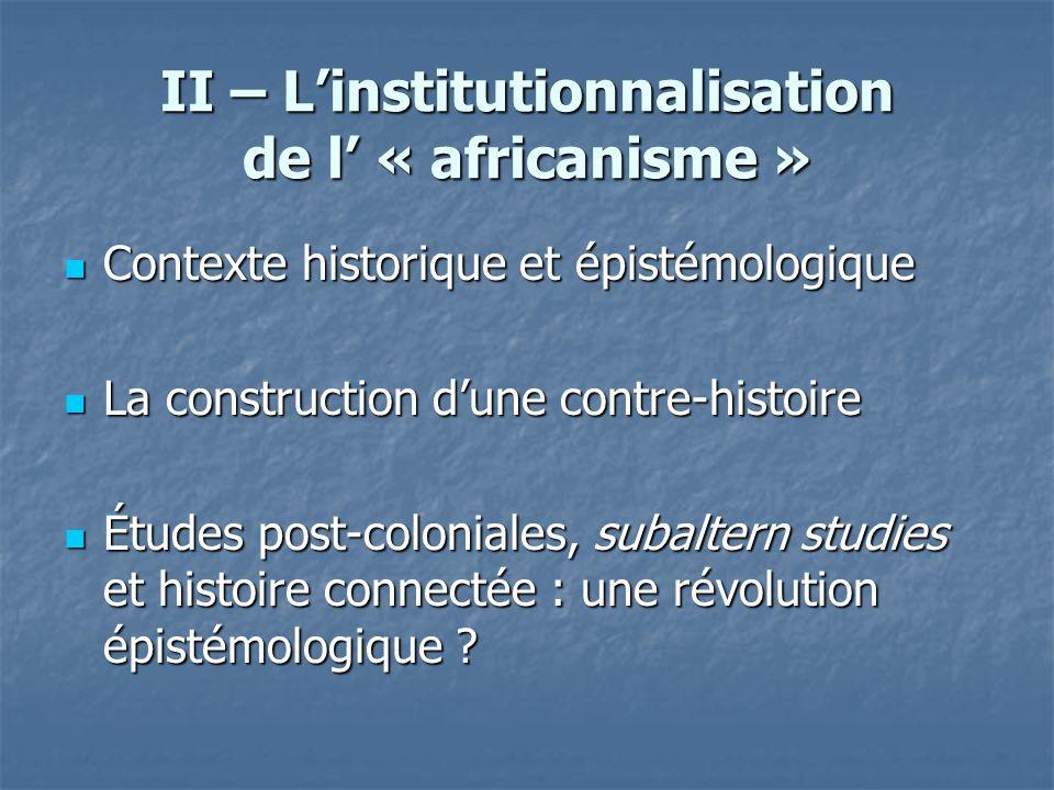 II – Linstitutionnalisation de l « africanisme » Contexte historique et épistémologique Contexte historique et épistémologique La construction dune co