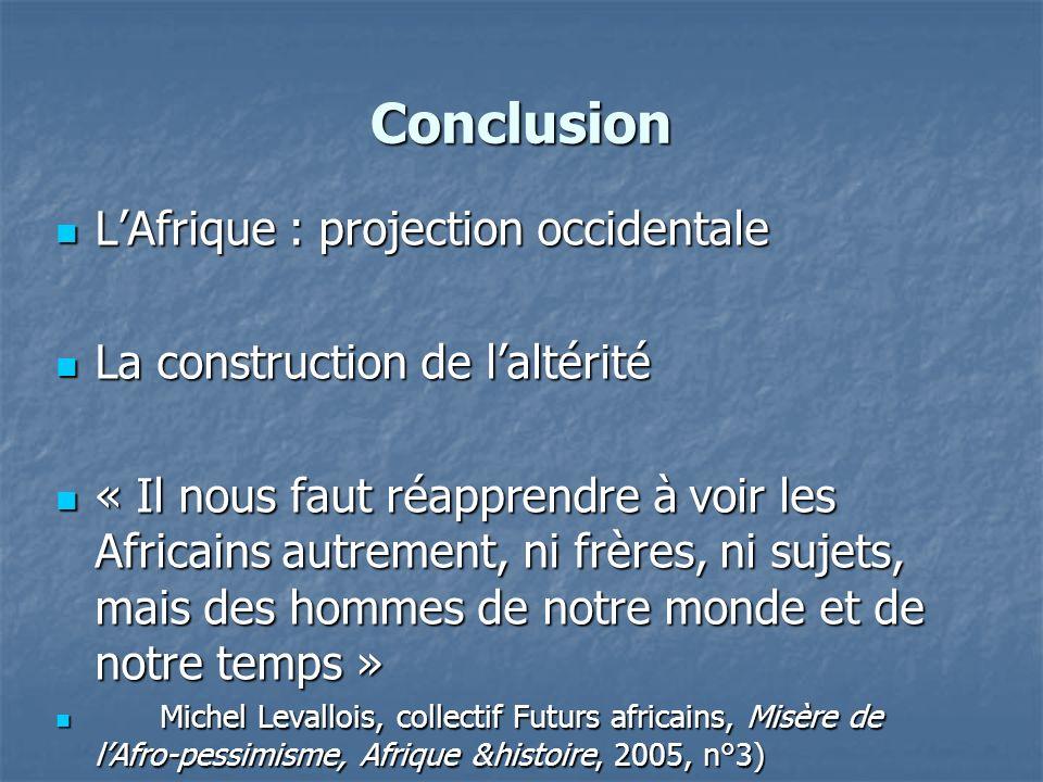 Conclusion LAfrique : projection occidentale LAfrique : projection occidentale La construction de laltérité La construction de laltérité « Il nous fau