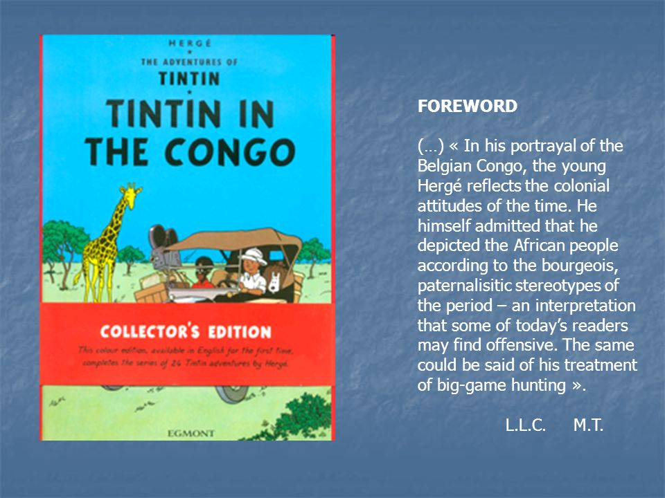 FOREWORD (…) « In his portrayal of the Belgian Congo, the young Hergé reflects the colonial attitudes of the time.