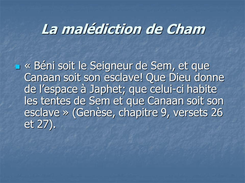La malédiction de Cham « Béni soit le Seigneur de Sem, et que Canaan soit son esclave! Que Dieu donne de lespace à Japhet; que celui-ci habite les ten