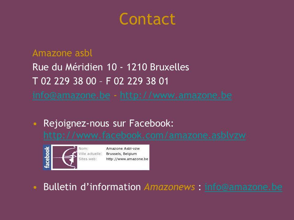 Contact Amazone asbl Rue du Méridien 10 - 1210 Bruxelles T 02 229 38 00 – F 02 229 38 01 info@amazone.beinfo@amazone.be - http://www.amazone.behttp://www.amazone.be Rejoignez-nous sur Facebook: http://www.facebook.com/amazone.asblvzw http://www.facebook.com/amazone.asblvzw Bulletin dinformation Amazonews : info@amazone.beinfo@amazone.be