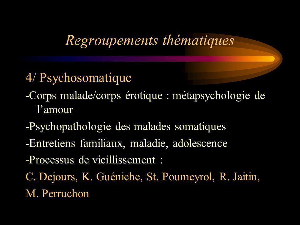 Regroupements thématiques 4/ Psychosomatique -Corps malade/corps érotique : métapsychologie de lamour -Psychopathologie des malades somatiques -Entret