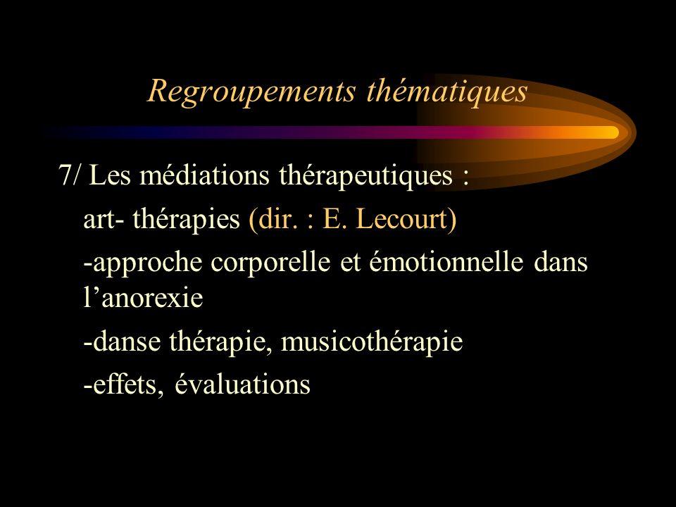 Regroupements thématiques 7/ Les médiations thérapeutiques : art- thérapies (dir. : E. Lecourt) -approche corporelle et émotionnelle dans lanorexie -d