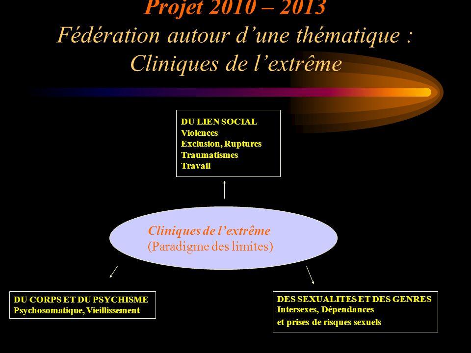 Projet 2010 – 2013 Fédération autour dune thématique : Cliniques de lextrême Cliniques de lextrême (Paradigme des limites) DU CORPS ET DU PSYCHISME Ps