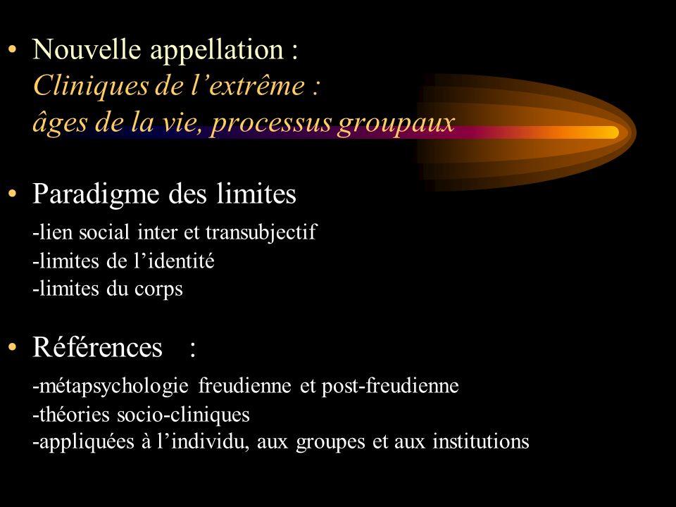 Nouvelle appellation : Cliniques de lextrême : âges de la vie, processus groupaux Paradigme des limites -lien social inter et transubjectif -limites d