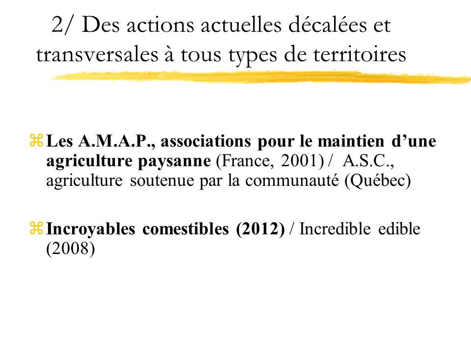2/ Des actions actuelles décalées et transversales à tous types de territoires zLes A.M.A.P., associations pour le maintien dune agriculture paysanne (France, 2001) / A.S.C., agriculture soutenue par la communauté (Québec) zIncroyables comestibles (2012) / Incredible edible (2008)