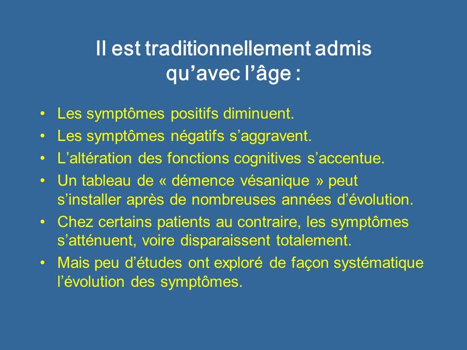 Il est traditionnellement admis qu avec l âge : Les symptômes positifs diminuent. Les symptômes négatifs saggravent. Laltération des fonctions cogniti