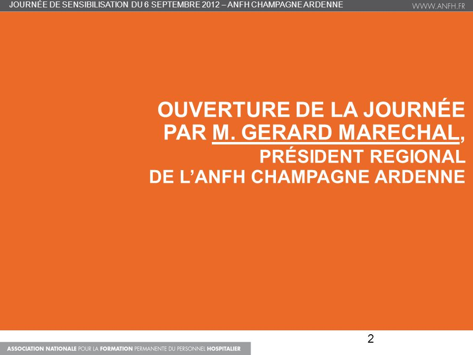 OUVERTURE DE LA JOURNÉE PAR M. GERARD MARECHAL, PRÉSIDENT REGIONAL DE LANFH CHAMPAGNE ARDENNE JOURNÉE DE SENSIBILISATION DU 6 SEPTEMBRE 2012 – ANFH CH