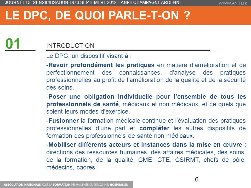 LES ACTEURS ET LES MODALITÉS DE MISE EN ŒUVRE DU DPC 02 LES PROGRAMMES DE DPC Intervention de Bruno BALLY, Service évaluation et amélioration des pratiques, HAS Définition et caractéristiques dun programme DPC Méthodes et modalités validées par les HAS Illustrations de programme DPC PARTIE 1 PARTIE 2 PARTIE 3 PARTIE 4 37 JOURNÉE DE SENSIBILISATION DU 6 SEPTEMBRE 2012 – ANFH CHAMPAGNE ARDENNE