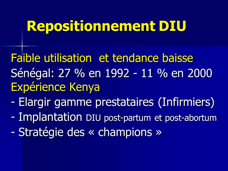 Repositionnement DIU Faible utilisation et tendance baisse Sénégal: 27 % en 1992 - 11 % en 2000 Expérience Kenya - Elargir gamme prestataires (Infirmiers) - Implantation DIU post-partum et post-abortum - Stratégie des « champions »