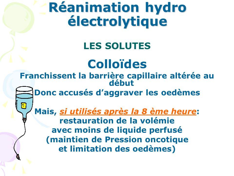 Réanimation hydro électrolytique LES SOLUTES Cristalloïdes: Ringer, G. 5% + NACL Sérum salé iso ou hyper tonique Colloïdes: Naturels : Albumine iso ou