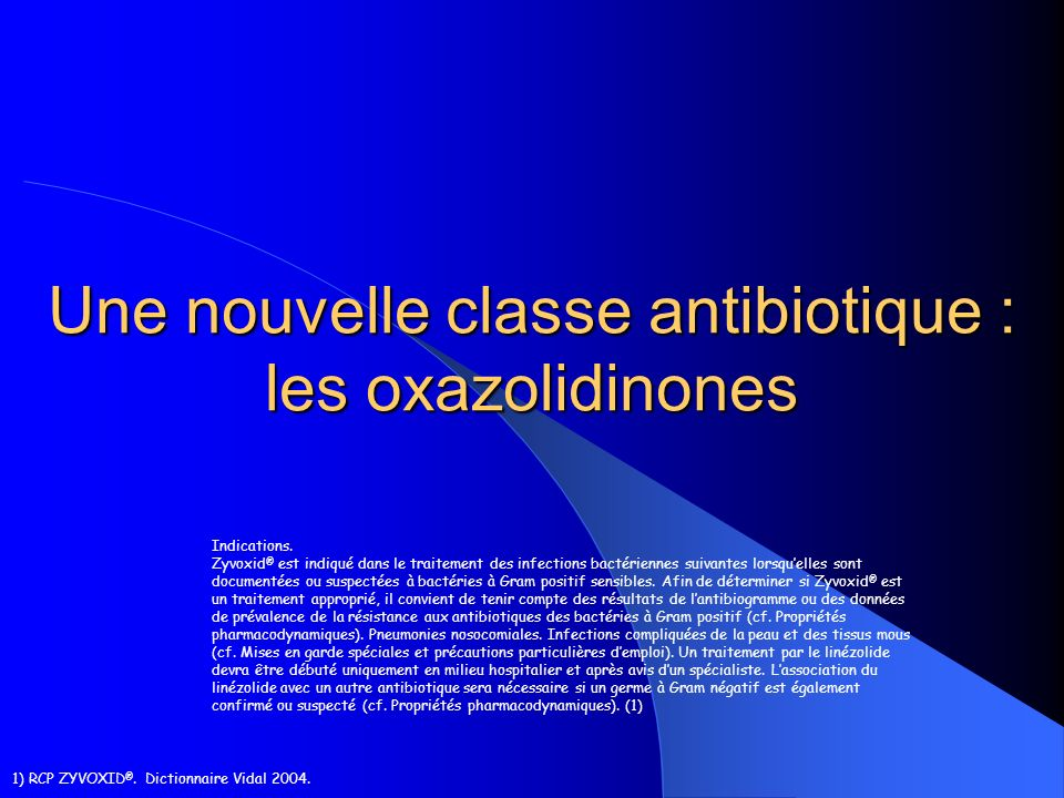 Une nouvelle classe antibiotique : les oxazolidinones Indications. Zyvoxid ® est indiqué dans le traitement des infections bactériennes suivantes lors