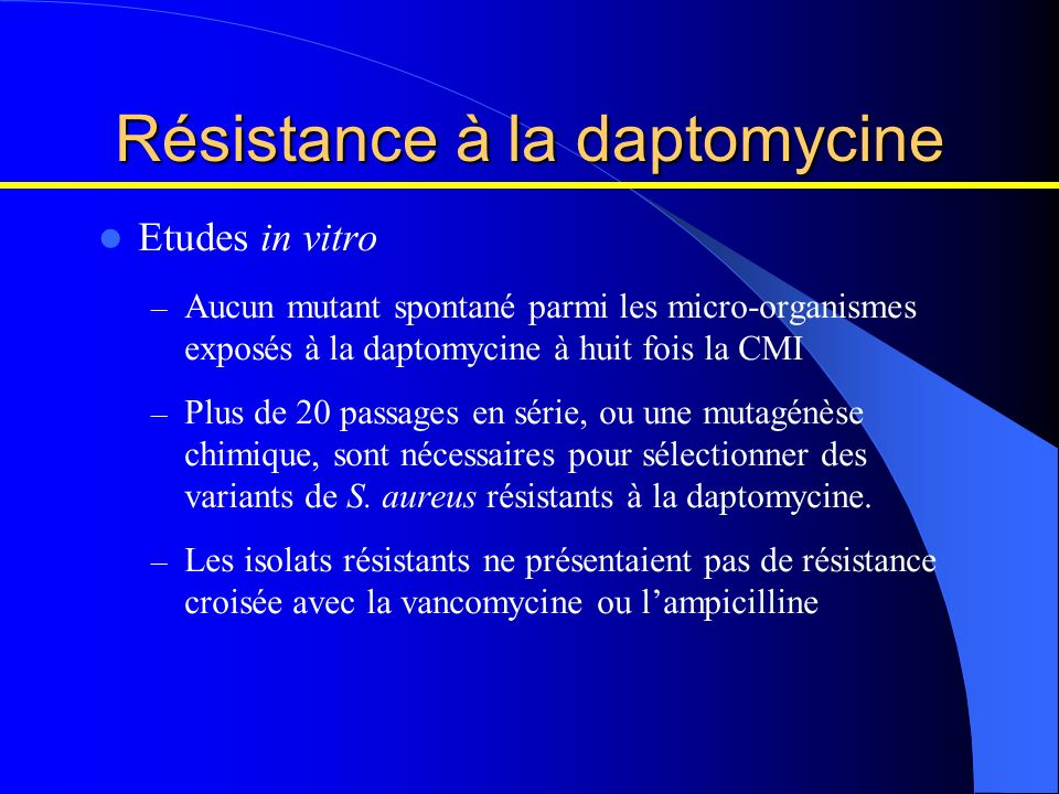 Résistance à la daptomycine Etudes in vitro – Aucun mutant spontané parmi les micro-organismes exposés à la daptomycine à huit fois la CMI – Plus de 2