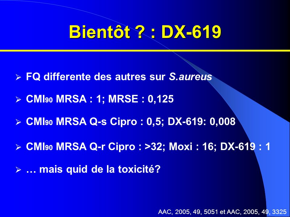 Bientôt ? : DX-619 FQ differente des autres sur S.aureus CMI 90 MRSA : 1; MRSE : 0,125 CMI 90 MRSA Q-s Cipro : 0,5; DX-619: 0,008 CMI 90 MRSA Q-r Cipr