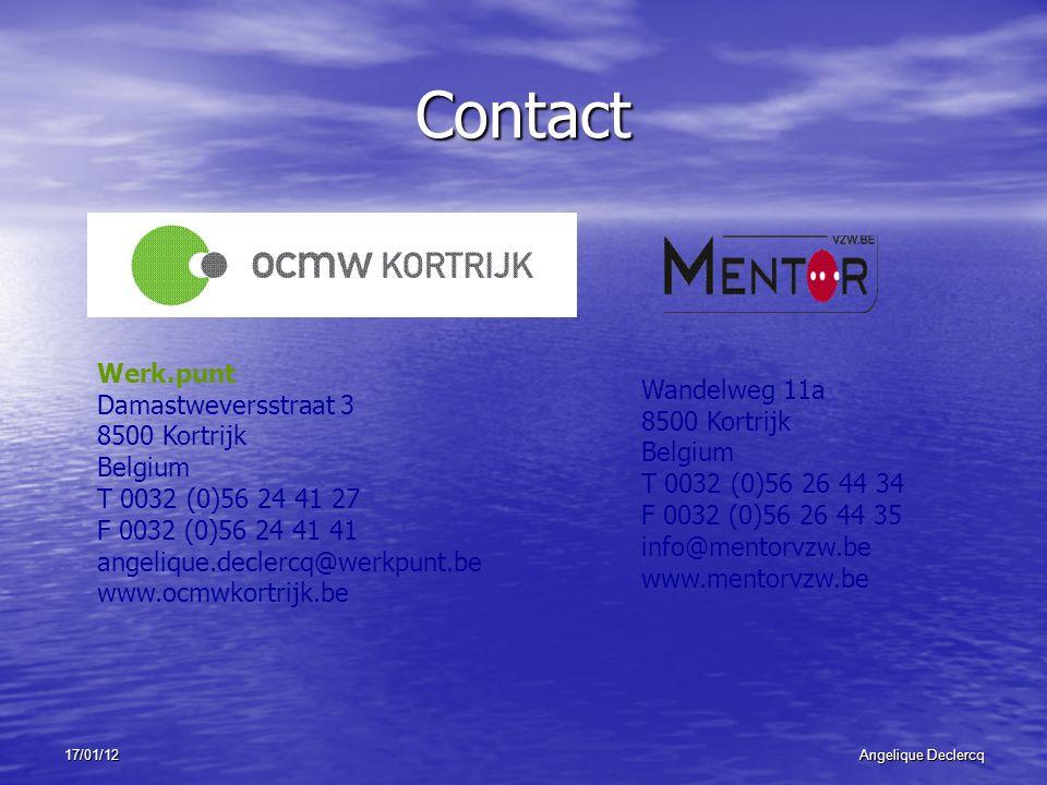 17/01/12Angelique Declercq Contact Werk.punt Damastweversstraat 3 8500 Kortrijk Belgium T 0032 (0)56 24 41 27 F 0032 (0)56 24 41 41 angelique.declercq@werkpunt.be www.ocmwkortrijk.be Wandelweg 11a 8500 Kortrijk Belgium T 0032 (0)56 26 44 34 F 0032 (0)56 26 44 35 info@mentorvzw.be www.mentorvzw.be