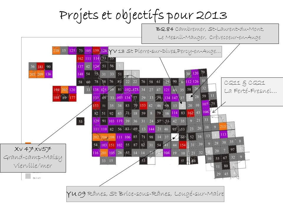 Projets et objectifs pour 2013 Rânes, St Brice-sous-Rânes, Lougé-sur-Maire YU 09 Rânes, St Brice-sous-Rânes, Lougé-sur-Maire BQ 84 Cambremer, St-Laurent-du-Mont, Le Mesnil-Mauger, Crèvecoeur-en-Auge YV 13 St Pierre-sur-Dives,Percy-en-Auge… Xv 47 xv57 Grand-camp-Maisy Vierville/mer CQ11 & CQ21 La Ferté-Fresnel…