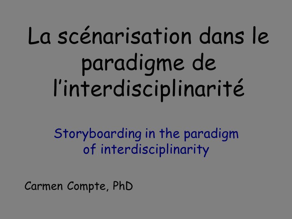 La scénarisation dans le paradigme de linterdisciplinarité Storyboarding in the paradigm of interdisciplinarity Carmen Compte, PhD