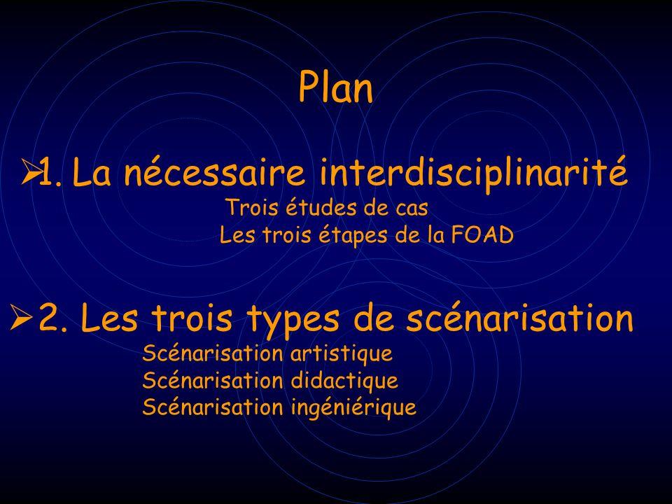 Plan 1. La nécessaire interdisciplinarité Trois études de cas Les trois étapes de la FOAD 2. Les trois types de scénarisation Scénarisation artistique