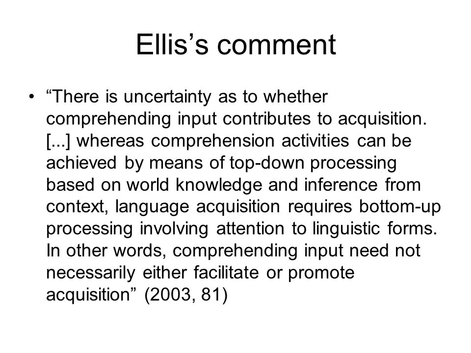 Elliss comment There is uncertainty as to whether comprehending input contributes to acquisition. [...] whereas comprehension activities can be achiev