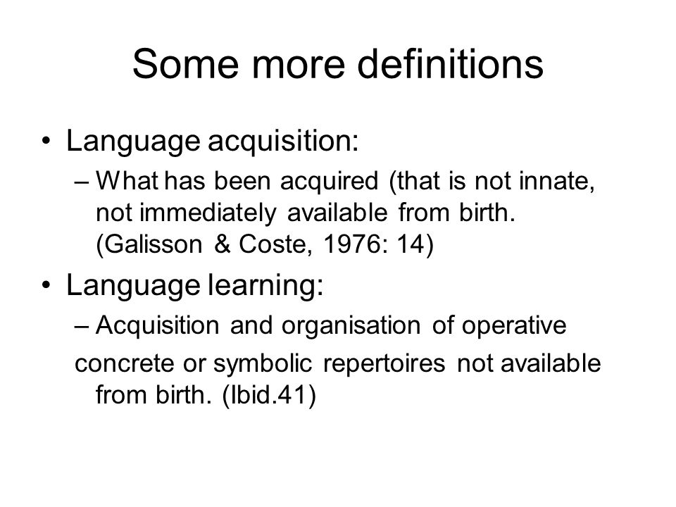 Some more definitions Language acquisition: –What has been acquired (that is not innate, not immediately available from birth. (Galisson & Coste, 1976