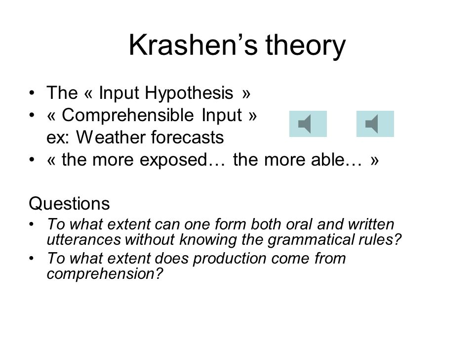 Krashens theory The « Input Hypothesis » « Comprehensible Input » ex: Weather forecasts « the more exposed… the more able… » Questions To what extent