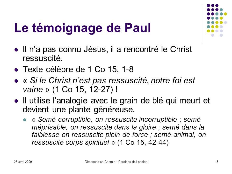 26 avril 2009Dimanche en Chemin - Paroisse de Lannion13 Le témoignage de Paul Il na pas connu Jésus, il a rencontré le Christ ressuscité.